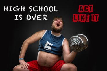 High school is over. Act like it.